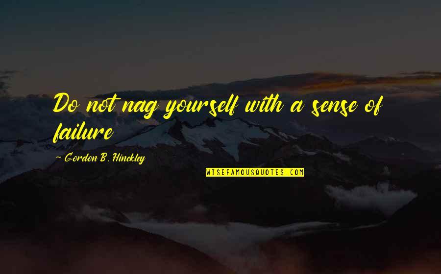 Gordon B Hinckley Quotes By Gordon B. Hinckley: Do not nag yourself with a sense of