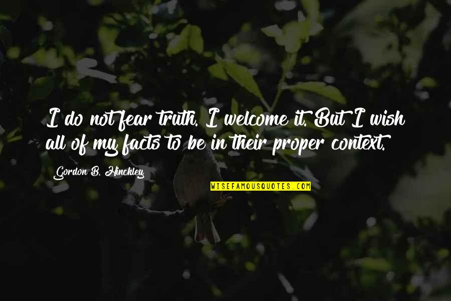 Gordon B Hinckley Quotes By Gordon B. Hinckley: I do not fear truth. I welcome it.