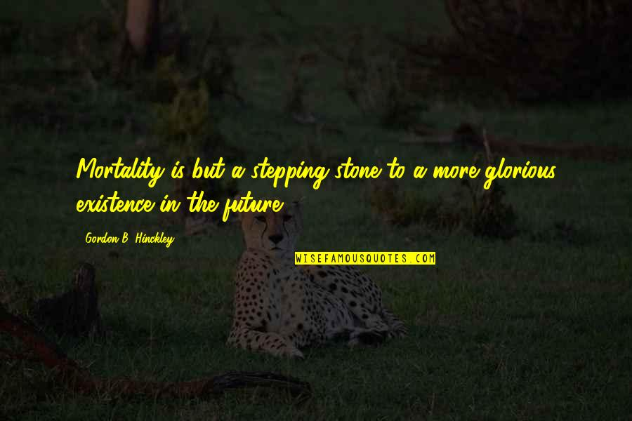 Gordon B Hinckley Quotes By Gordon B. Hinckley: Mortality is but a stepping-stone to a more