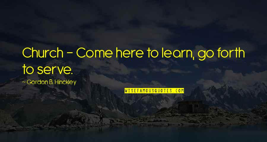 Gordon B Hinckley Quotes By Gordon B. Hinckley: Church - Come here to learn, go forth