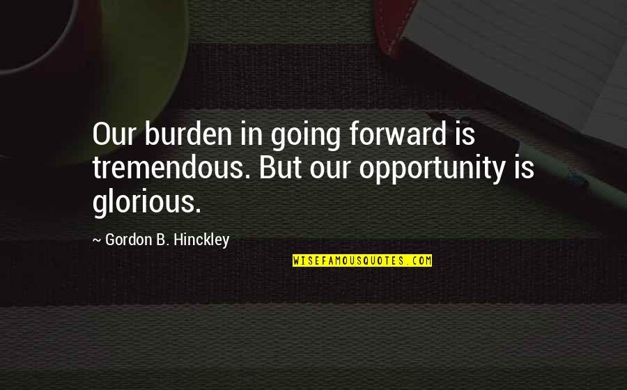 Gordon B Hinckley Quotes By Gordon B. Hinckley: Our burden in going forward is tremendous. But
