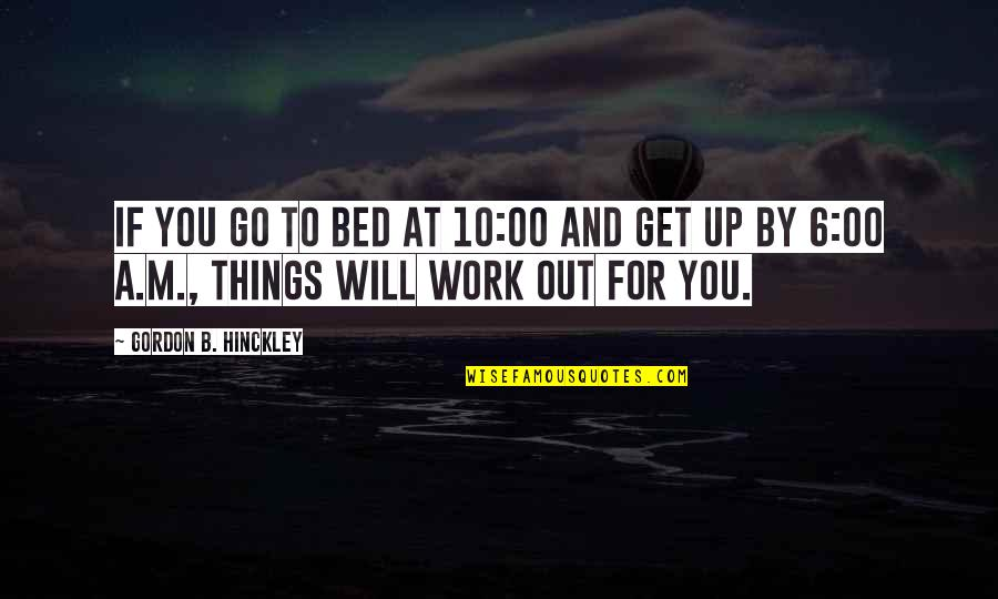 Gordon B Hinckley Quotes By Gordon B. Hinckley: If you go to bed at 10:00 and