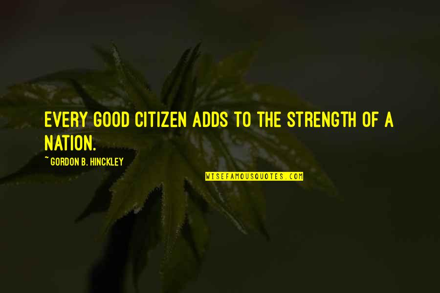 Gordon B Hinckley Quotes By Gordon B. Hinckley: Every good citizen adds to the strength of