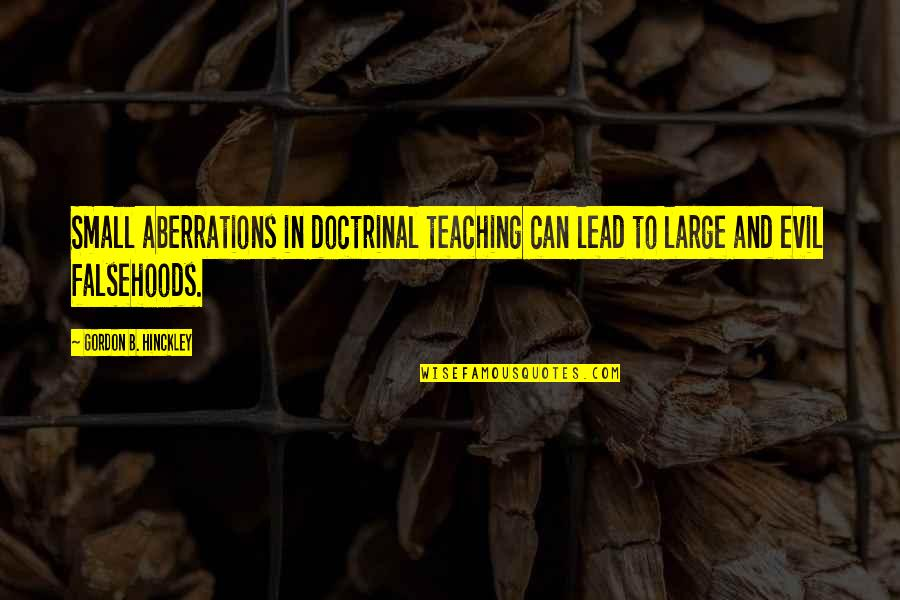 Gordon B Hinckley Quotes By Gordon B. Hinckley: Small aberrations in doctrinal teaching can lead to