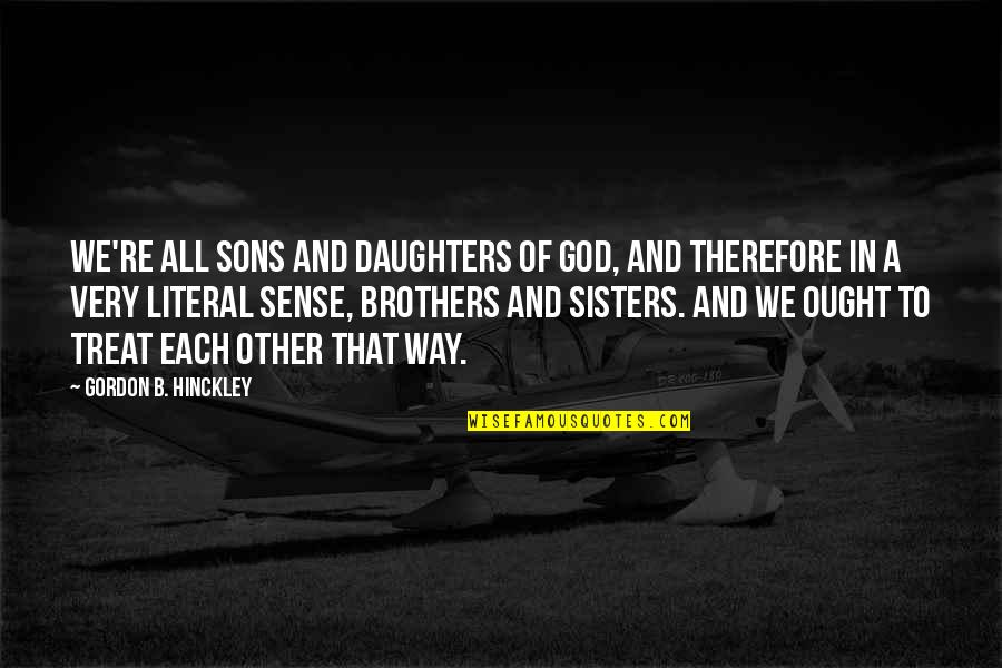 Gordon B Hinckley Quotes By Gordon B. Hinckley: We're all sons and daughters of God, and