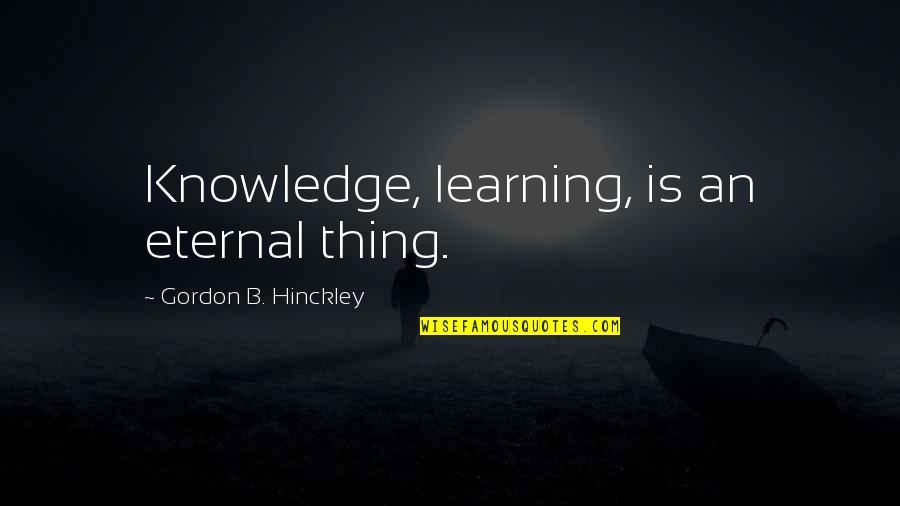 Gordon B Hinckley Quotes By Gordon B. Hinckley: Knowledge, learning, is an eternal thing.