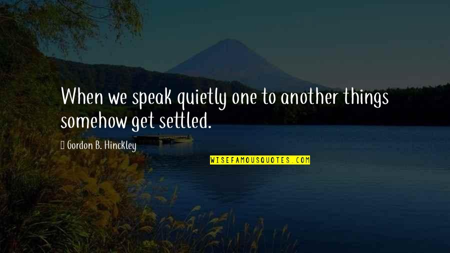 Gordon B Hinckley Quotes By Gordon B. Hinckley: When we speak quietly one to another things