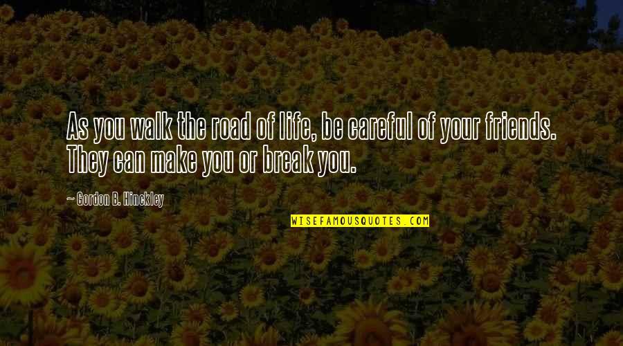 Gordon B Hinckley Quotes By Gordon B. Hinckley: As you walk the road of life, be