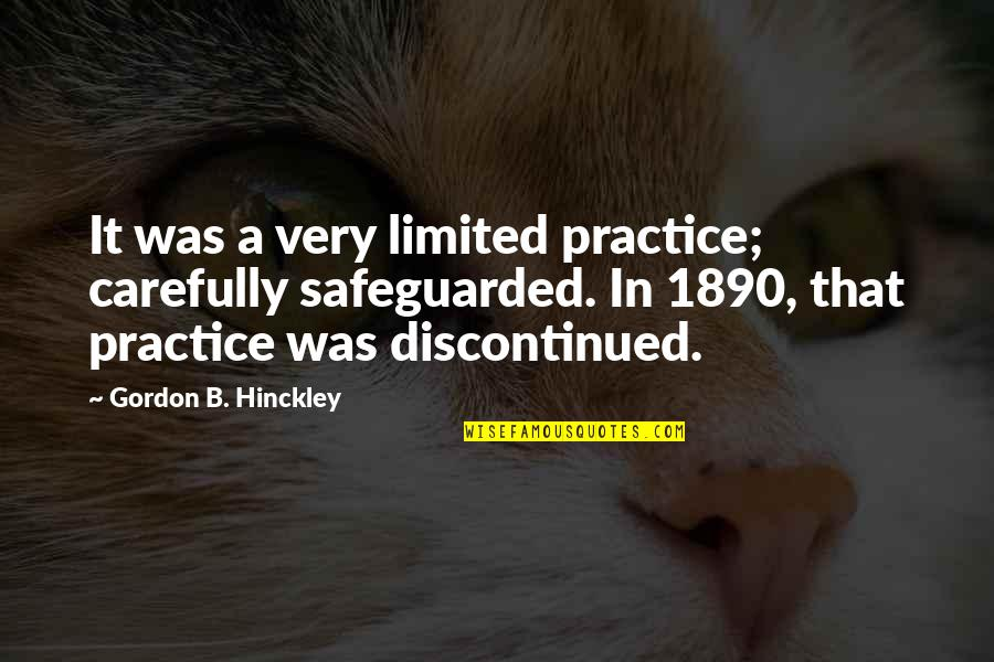 Gordon B Hinckley Quotes By Gordon B. Hinckley: It was a very limited practice; carefully safeguarded.