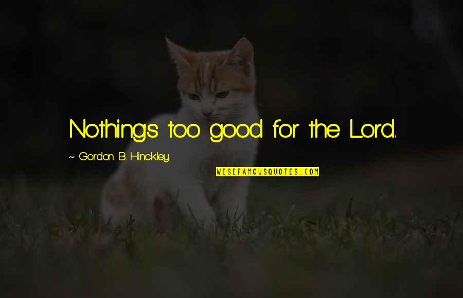 Gordon B Hinckley Quotes By Gordon B. Hinckley: Nothing's too good for the Lord.