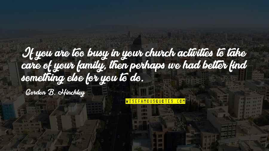 Gordon B Hinckley Quotes By Gordon B. Hinckley: If you are too busy in your church