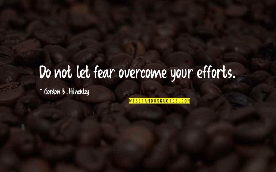 Gordon B Hinckley Quotes By Gordon B. Hinckley: Do not let fear overcome your efforts.