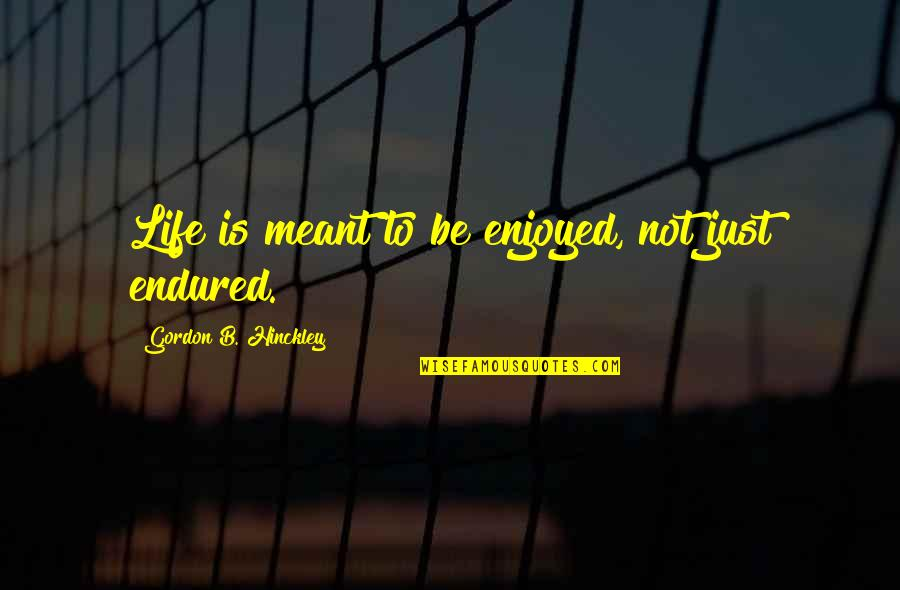 Gordon B Hinckley Quotes By Gordon B. Hinckley: Life is meant to be enjoyed, not just