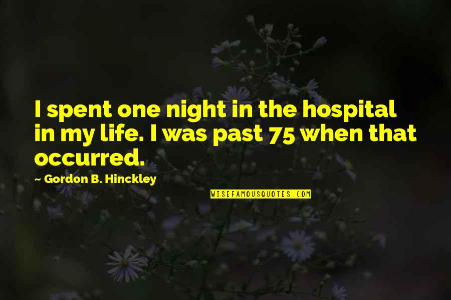Gordon B Hinckley Quotes By Gordon B. Hinckley: I spent one night in the hospital in