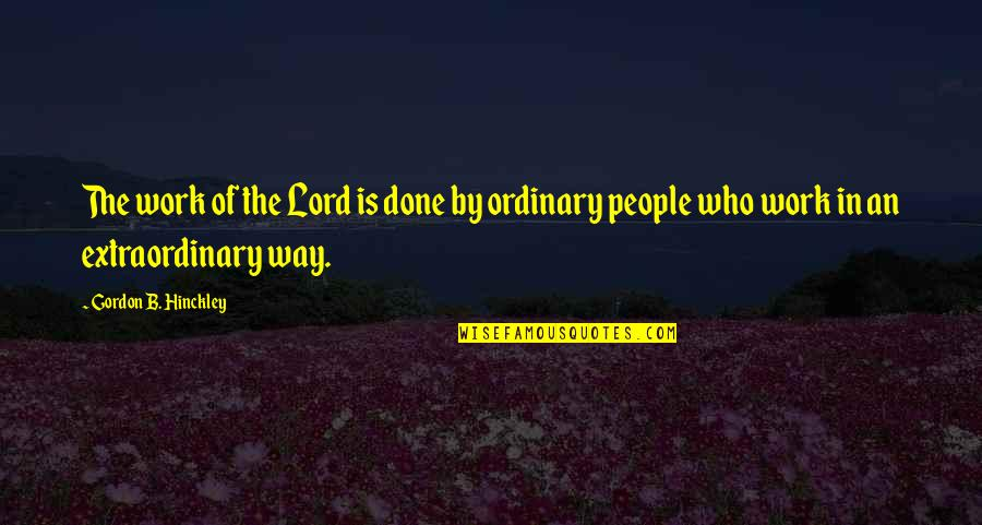 Gordon B Hinckley Quotes By Gordon B. Hinckley: The work of the Lord is done by