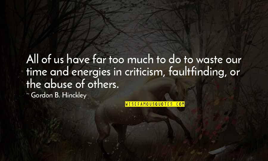 Gordon B Hinckley Quotes By Gordon B. Hinckley: All of us have far too much to