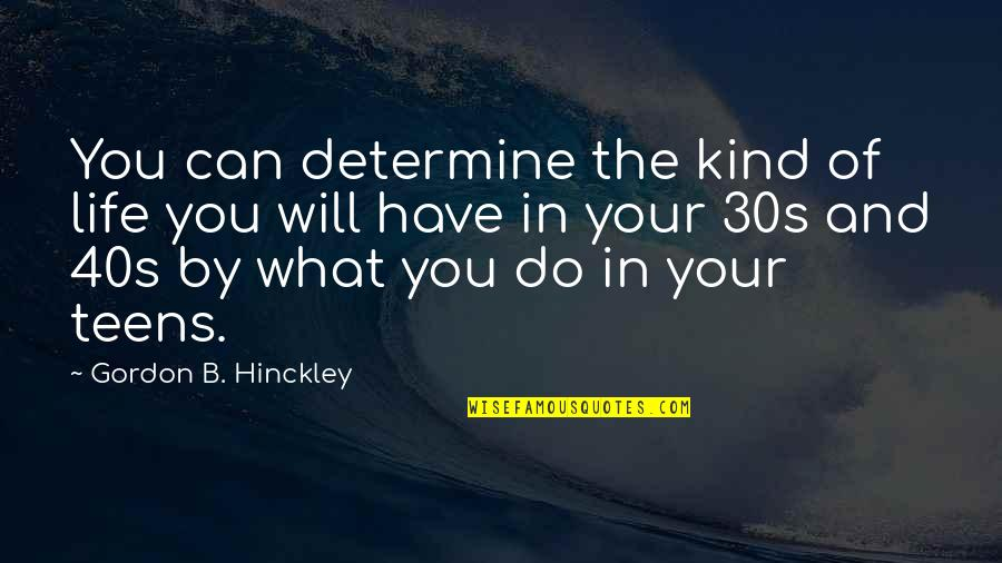 Gordon B Hinckley Quotes By Gordon B. Hinckley: You can determine the kind of life you