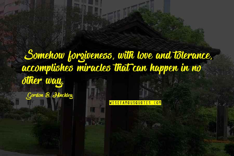 Gordon B Hinckley Quotes By Gordon B. Hinckley: Somehow forgiveness, with love and tolerance, accomplishes miracles