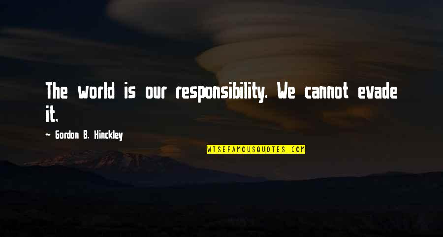 Gordon B Hinckley Quotes By Gordon B. Hinckley: The world is our responsibility. We cannot evade