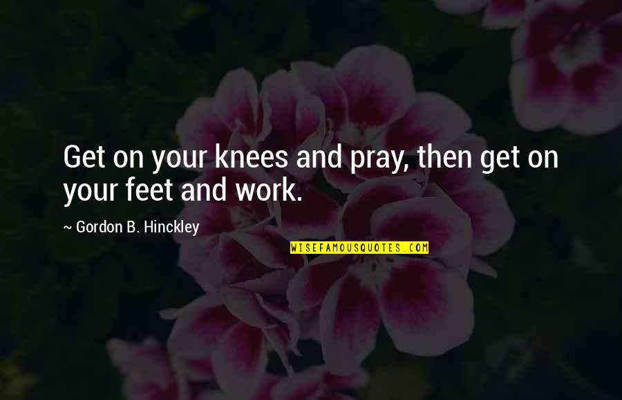 Gordon B Hinckley Quotes By Gordon B. Hinckley: Get on your knees and pray, then get