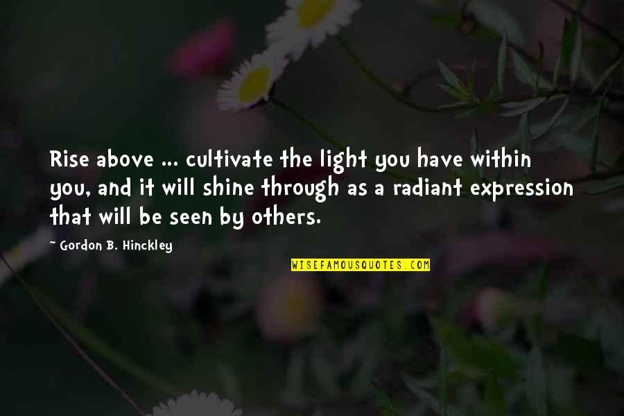 Gordon B Hinckley Quotes By Gordon B. Hinckley: Rise above ... cultivate the light you have