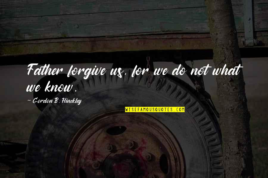 Gordon B Hinckley Quotes By Gordon B. Hinckley: Father forgive us, for we do not what