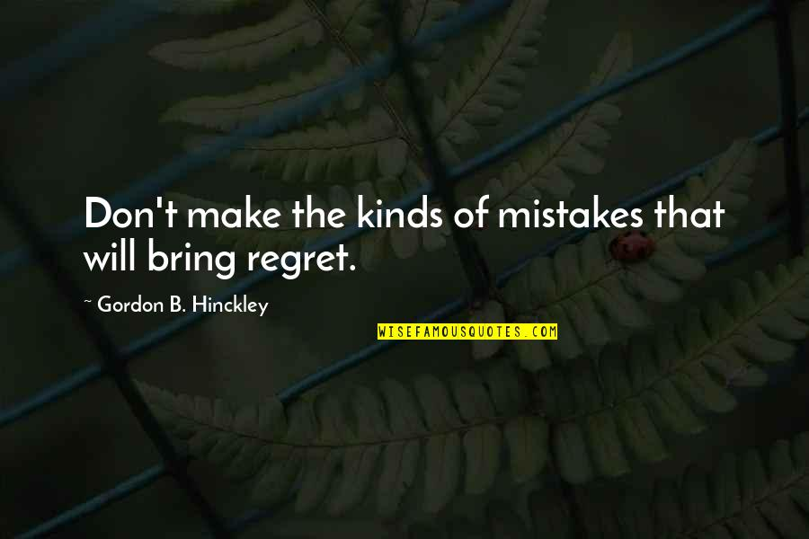 Gordon B Hinckley Quotes By Gordon B. Hinckley: Don't make the kinds of mistakes that will