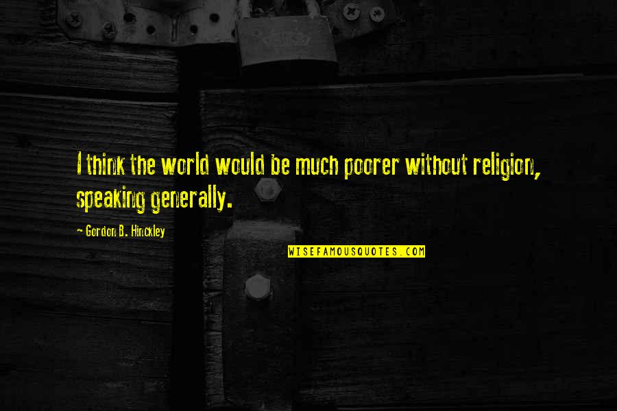 Gordon B Hinckley Quotes By Gordon B. Hinckley: I think the world would be much poorer