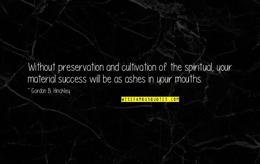 Gordon B Hinckley Quotes By Gordon B. Hinckley: Without preservation and cultivation of the spiritual, your