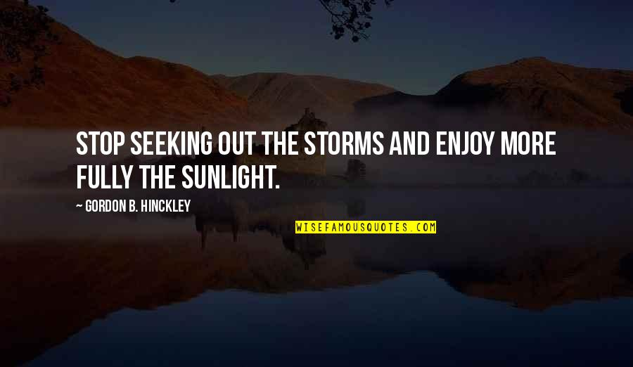 Gordon B Hinckley Quotes By Gordon B. Hinckley: Stop seeking out the storms and enjoy more