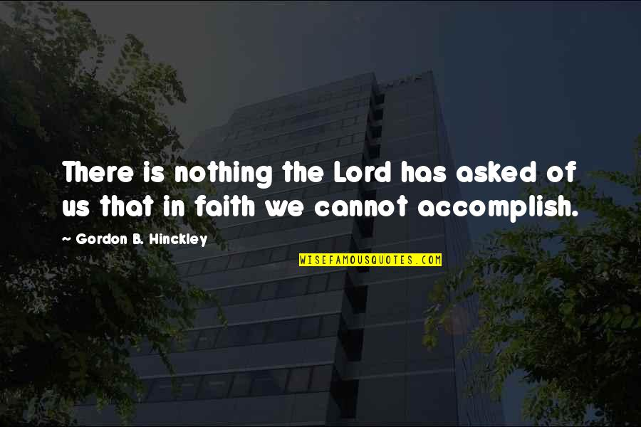 Gordon B Hinckley Quotes By Gordon B. Hinckley: There is nothing the Lord has asked of