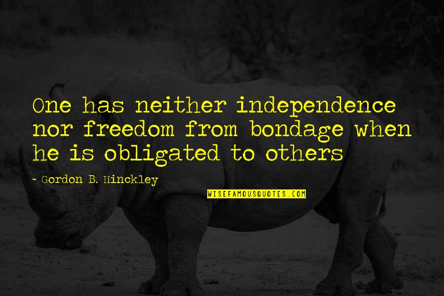 Gordon B Hinckley Quotes By Gordon B. Hinckley: One has neither independence nor freedom from bondage