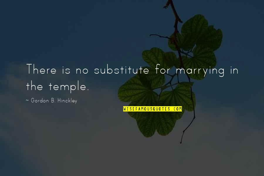 Gordon B Hinckley Quotes By Gordon B. Hinckley: There is no substitute for marrying in the