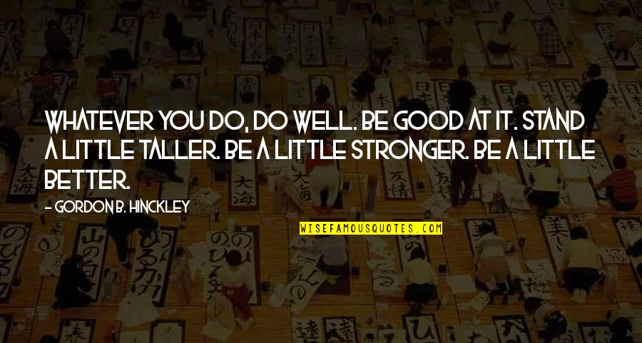 Gordon B Hinckley Quotes By Gordon B. Hinckley: Whatever you do, do well. Be good at