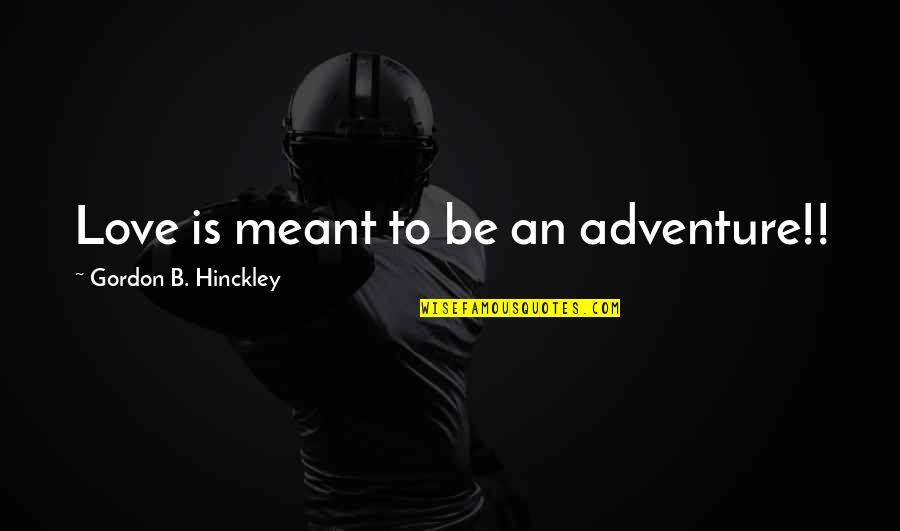 Gordon B Hinckley Quotes By Gordon B. Hinckley: Love is meant to be an adventure!!