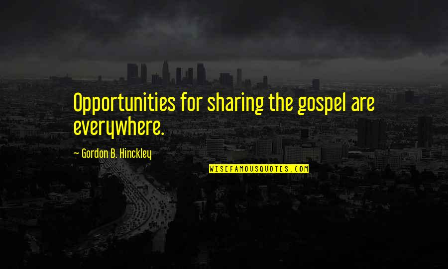 Gordon B Hinckley Quotes By Gordon B. Hinckley: Opportunities for sharing the gospel are everywhere.