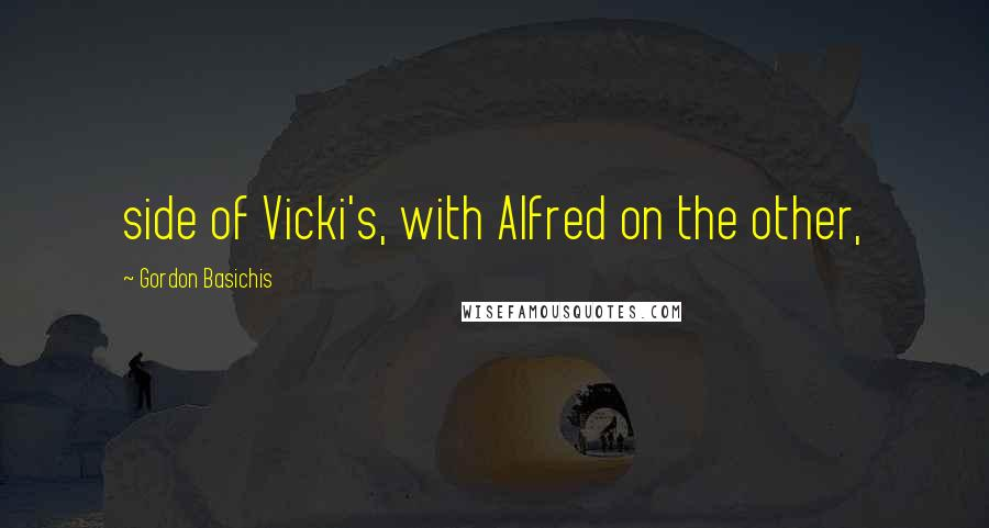 Gordon Basichis quotes: side of Vicki's, with Alfred on the other,