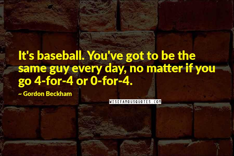 Gordon Beckham quotes: It's baseball. You've got to be the same guy every day, no matter if you go 4-for-4 or 0-for-4.