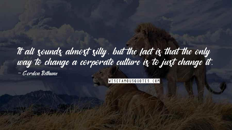 Gordon Bethune quotes: It all sounds almost silly, but the fact is that the only way to change a corporate culture is to just change it.