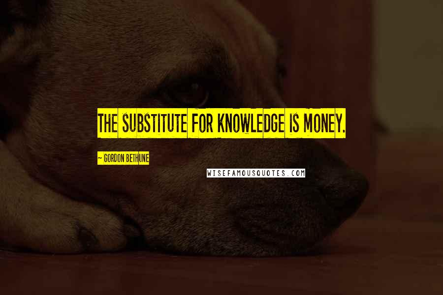 Gordon Bethune quotes: The substitute for knowledge is money.