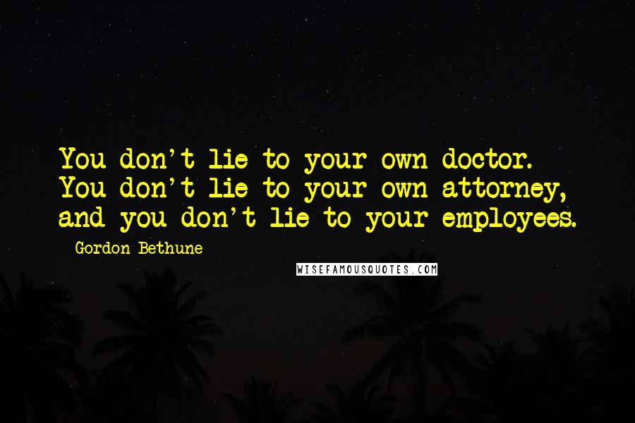 Gordon Bethune quotes: You don't lie to your own doctor. You don't lie to your own attorney, and you don't lie to your employees.