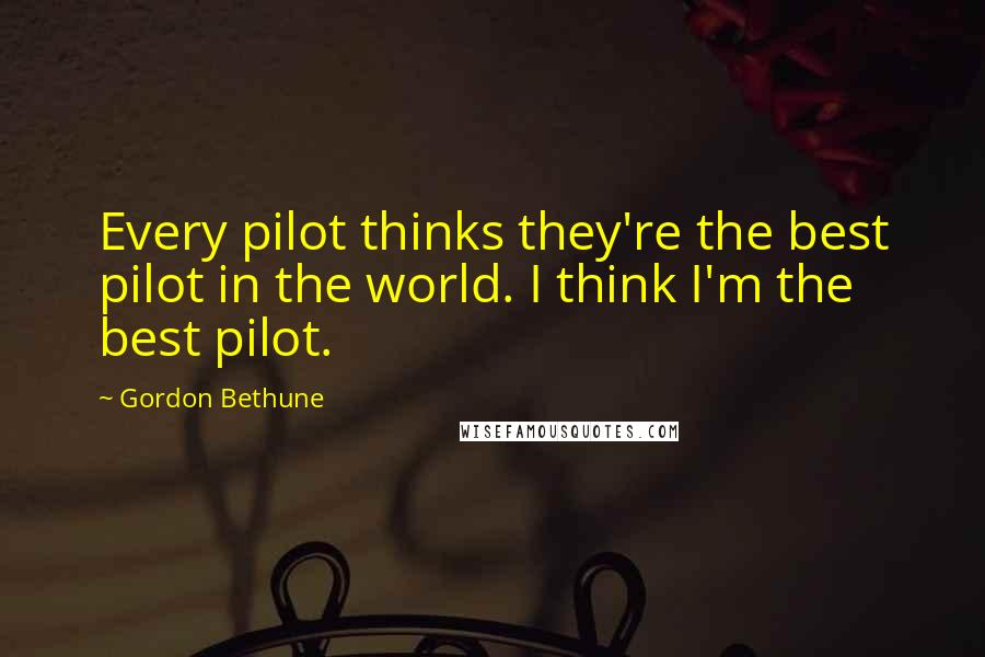 Gordon Bethune quotes: Every pilot thinks they're the best pilot in the world. I think I'm the best pilot.