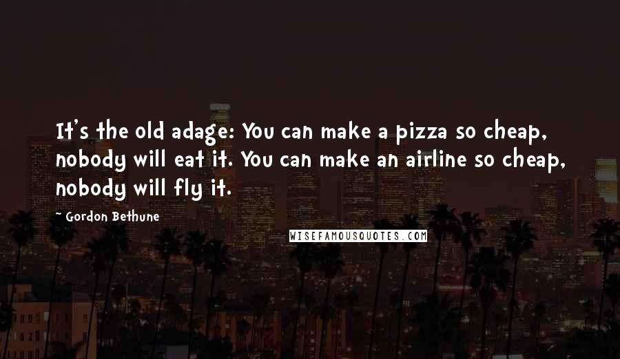 Gordon Bethune quotes: It's the old adage: You can make a pizza so cheap, nobody will eat it. You can make an airline so cheap, nobody will fly it.