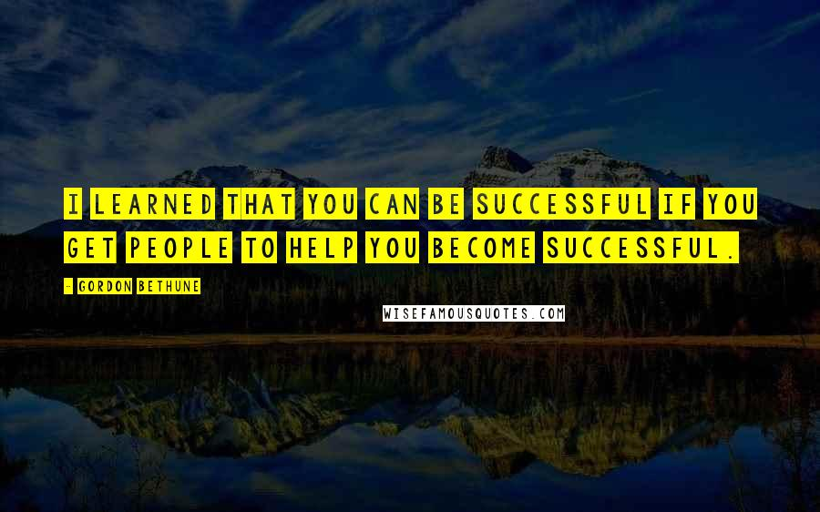 Gordon Bethune quotes: I learned that you can be successful if you get people to help you become successful.