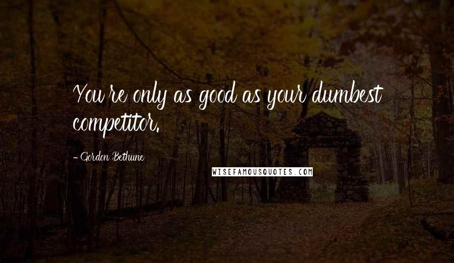 Gordon Bethune quotes: You're only as good as your dumbest competitor.