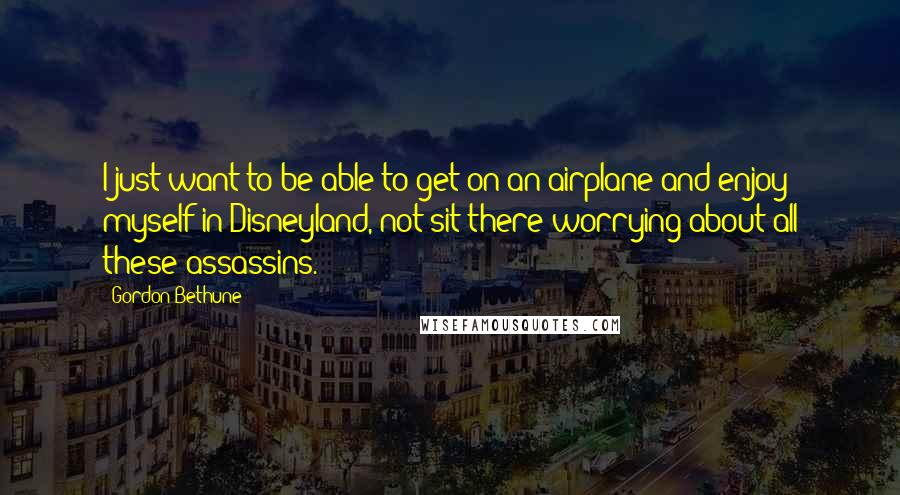 Gordon Bethune quotes: I just want to be able to get on an airplane and enjoy myself in Disneyland, not sit there worrying about all these assassins.