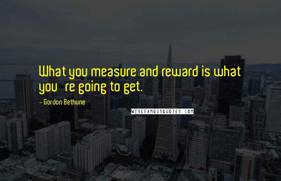 Gordon Bethune quotes: What you measure and reward is what you're going to get.