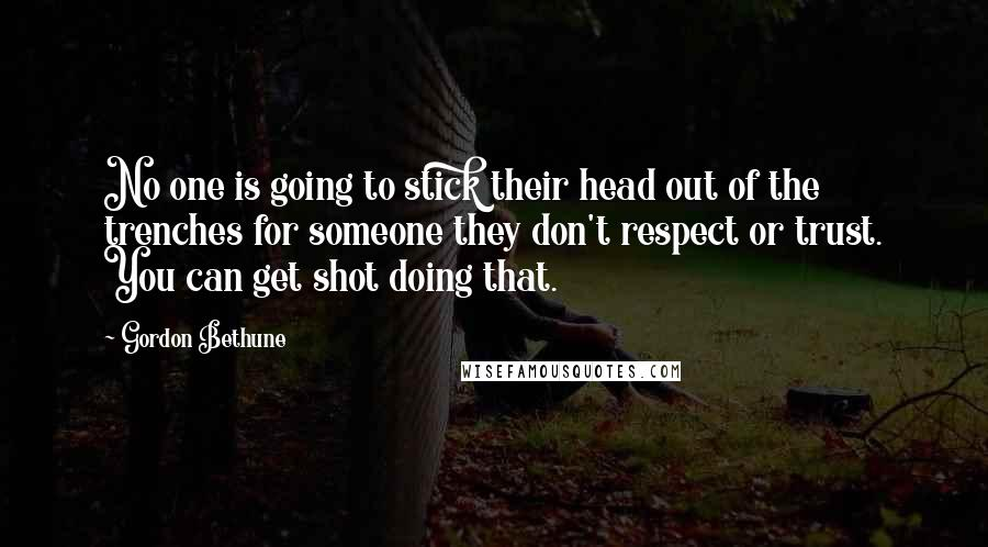 Gordon Bethune quotes: No one is going to stick their head out of the trenches for someone they don't respect or trust. You can get shot doing that.