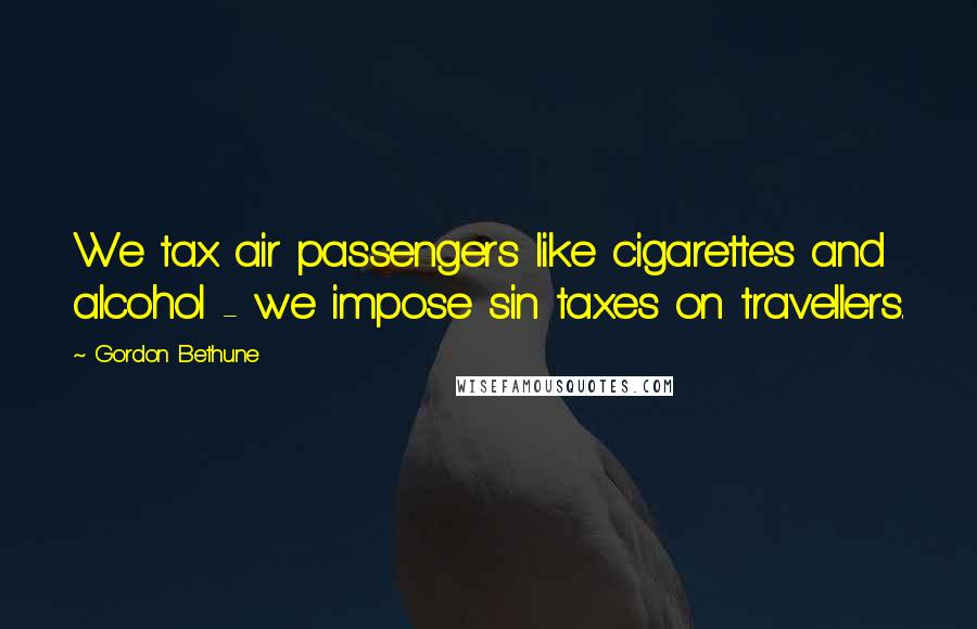 Gordon Bethune quotes: We tax air passengers like cigarettes and alcohol - we impose sin taxes on travellers.