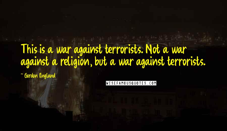 Gordon England quotes: This is a war against terrorists. Not a war against a religion, but a war against terrorists.